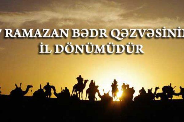 17 RAMAZAN BƏDR QƏZVƏSİNİN İLDÖNÜMÜDÜR